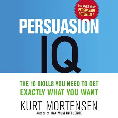 Persuasion IQ: The 10 Skills You Need to Get Exactly What You Want Audiobook, by Kurt W. Mortensen