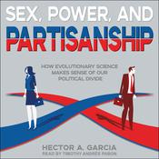 Sex, Power, and Partisanship: How Evolutionary Science Makes Sense of Our Political Divide Audiobook, by Héctor García