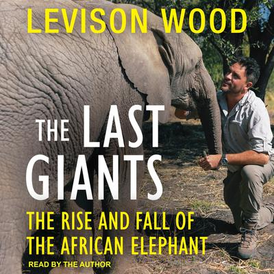The Last Giants: The Rise and Fall of the African Elephant Audiobook, by Levison Wood