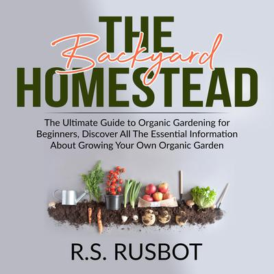 The Backyard Homestead: The Ultimate Guide to Organic Gardening for Beginners, Discover All The Essential Information About Growing Your Own Organic Garden: The Ultimate Guide to Organic Gardening for Beginners, Discover All The Essential Information About Growing Your Own Organic Garden Audiobook, by R.S. Rusbot