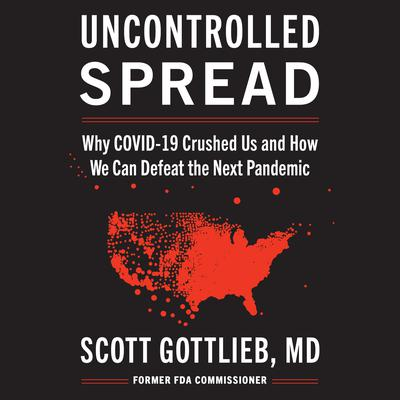 Uncontrolled Spread: Why COVID-19 Crushed Us and How We Can Defeat the Next Pandemic Audiobook, by Scott Gottlieb