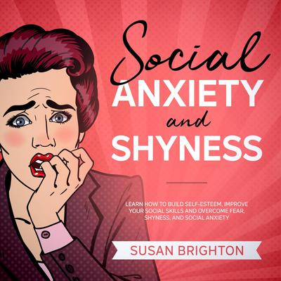 Social Anxiety and Shyness:: Learn How to Build Self-Esteem, Improve Your Social Skills, and Overcome Fear, Shyness, and Social Anxiety Audiobook, by Susan Brighton