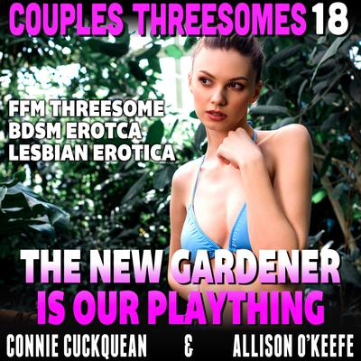 The New Gardener Is Our Plaything : Couples Threesomes 18 (FFM Threesome BDSM Erotica Lesbian Erotica) Audiobook, by Connie Cuckquean