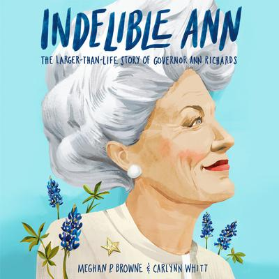 Indelible Ann: The Larger-Than-Life Story of Governor Ann Richards Audiobook, by Meghan P. Browne