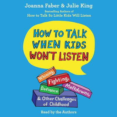 How To Talk When Kids Won't Listen: Whining, Fighting, Meltdowns, Defiance, and Other Challenges of Childhood Audiobook, by Joanna Faber, Julie King