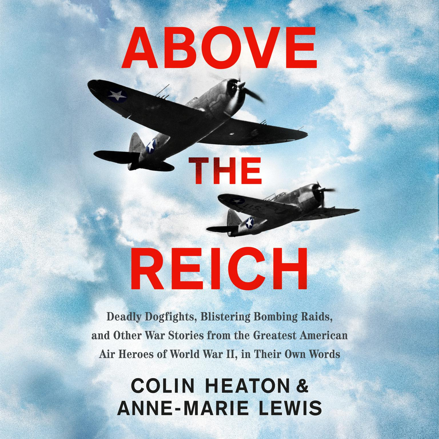 Above the Reich: Deadly Dogfights, Blistering Bombing Raids, and Other War Stories from the Greatest American Air Heroes of World War II, in Their Own Words Audiobook, by Anne-Marie Lewis