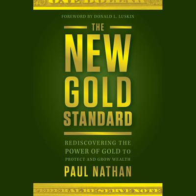 The New Gold Standard: Rediscovering the Power of Gold to Protect and Grow Wealth Audiobook, by Paul Nathan
