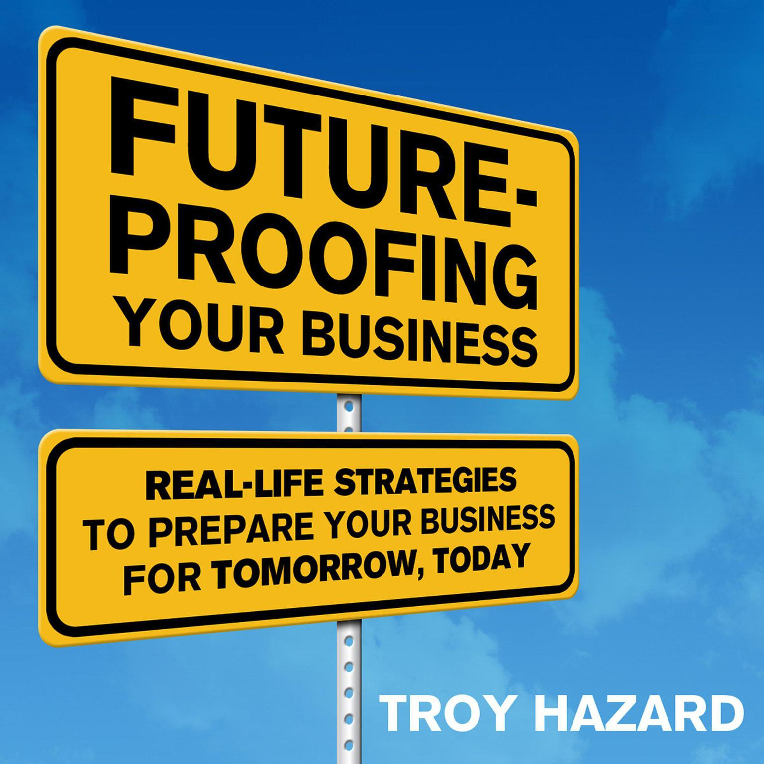 Future-Proofing Your Business: Real Life Strategies to Prepare Your Business for Tomorrow, Today Audiobook, by Troy Hazard