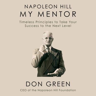 Napoleon Hill My Mentor: Timeless Principles to Take Your Success to the Next Level Audiobook, by Don Green