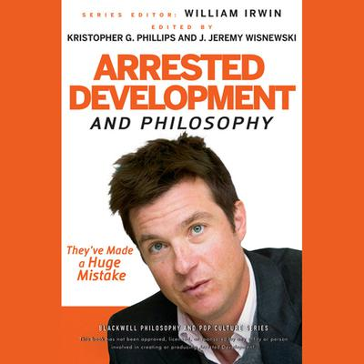 Arrested Development and Philosophy: They've Made a Huge Mistake Audiobook, by
