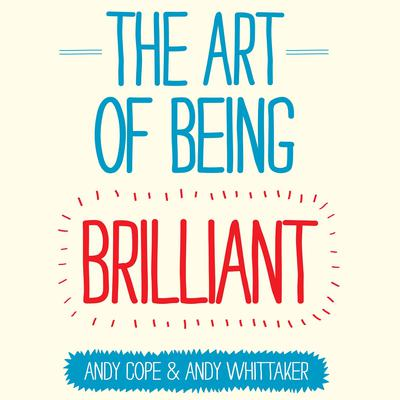 The Art of Being Brilliant: Transform Your Life by Doing What Works For You Audiobook, by Andy Cope