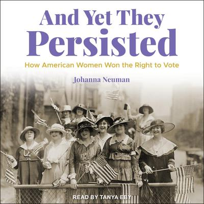 And Yet They Persisted: How American Women Won the Right to Vote Audiobook, by Johanna Neuman