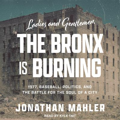 Ladies and Gentlemen, the Bronx Is Burning: 1977, Baseball, Politics, and the Battle for the Soul of a City Audiobook, by Jonathan Mahler
