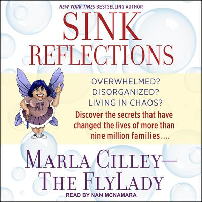 Sink Reflections: Overwhelmed? Disorganized? Living in Chaos? Discover the Secrets That Have Changed the Lives of More Than Half a Million Families Audiobook, by Marla Cilley