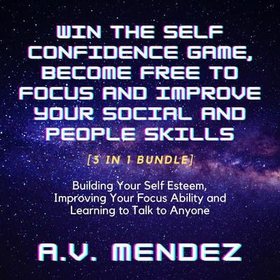 Win the Self Confidence Game, Become Free to Focus and Improve Your Social and People Skills: Building Your Self Esteem, Improving Your Focus Ability and Learning to Talk to Anyone (3 in 1 Bundle) Audiobook, by A.V. Mendez