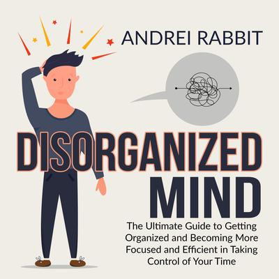 Disorganized Mind: The Ultimate Guide to Getting Organized and Becoming More Focused and Efficient in Taking Control of Your Time Audiobook, by