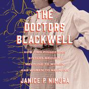 The Doctors Blackwell: How Two Pioneering Sisters Brought Medicine to Women and Women to Medicine Audiobook, by Janice P. Nimura