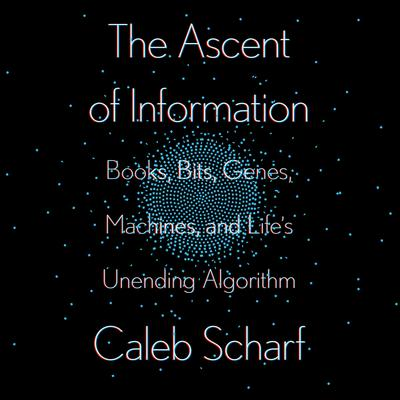 The Ascent of Information: Books, Bits, Genes, Machines, and Lifes Unending Algorithm Audiobook, by Caleb Scharf