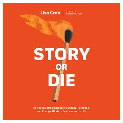 Story or Die: How to Use Brain Science to Engage, Persuade, and Change Minds in Business and in Life Audiobook, by