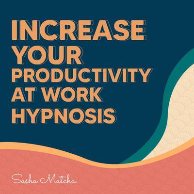 Increase Your Productivity at Work Hypnosis: Stay Focused and Increase Your Productive with Hypnosis, Meditation and Subliminal Affirmations Audiobook, by Sasha Matcha