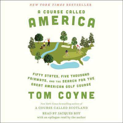 A Course Called America: Fifty States, Five Thousand Fairways, and the Search for the Great American Golf Course Audiobook, by Tom Coyne