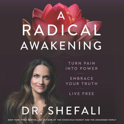 A Radical Awakening: Turn Pain into Power, Embrace Your Truth, Live Free Audiobook, by Shefali Tsabary