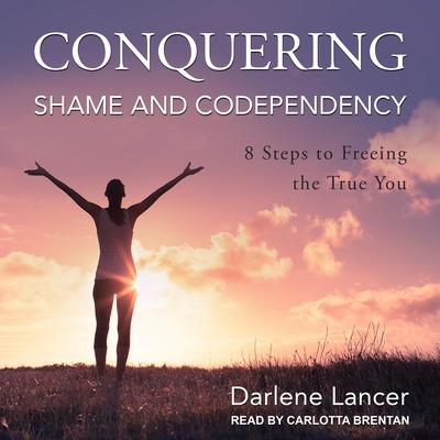 Conquering Shame and Codependency: 8 Steps to Freeing the True You Audiobook, by Darlene Lancer