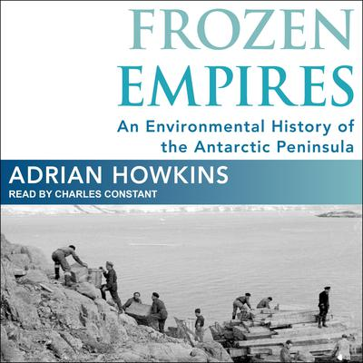 Frozen Empires: An Environmental History of the Antarctic Peninsula Audiobook, by Adrian Howkins