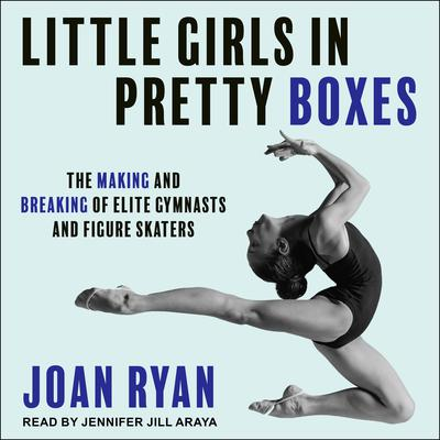 Little Girls in Pretty Boxes: The Making and Breaking of Elite Gymnasts and Figure Skaters Audiobook, by Joan Ryan