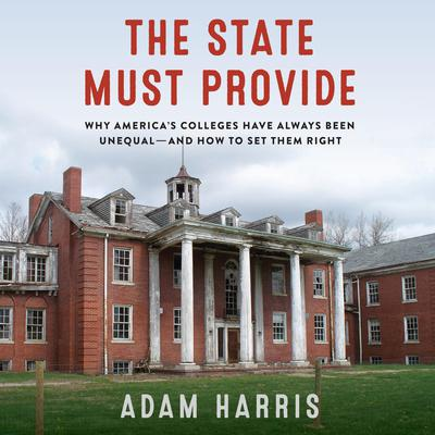 The State Must Provide: Why America's Colleges Have Always Been Unequal--And How to Set Them Right Audiobook, by Adam Harris