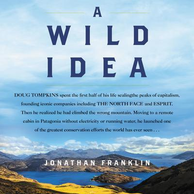 A Wild Idea: The True Story of Douglas Tompkins—The Greatest Conservationist (You've Never Heard Of) Audiobook, by Jonathan Franklin