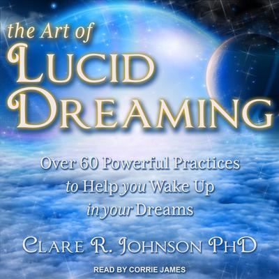 The Art of Lucid Dreaming: Over 60 Powerful Practices to Help You Wake Up in Your Dreams Audiobook, by Clare R. Johnson