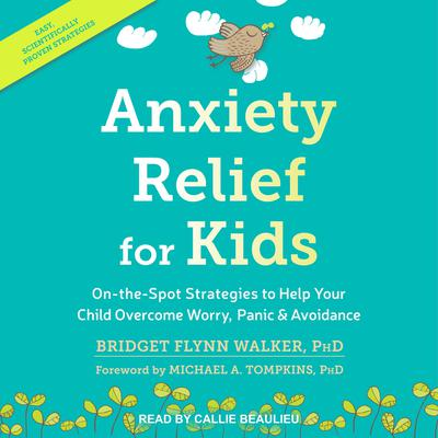 Anxiety Relief for Kids: On-the-Spot Strategies to Help Your Child Overcome Worry, Panic & Avoidance Audiobook, by Bridge Flynn Walker