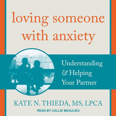 Loving Someone with Anxiety: Understanding & Helping Your Partner Audiobook, by Kate N. Thieda