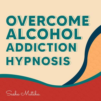 Overcome Alcohol Addiction Hypnosis: Quit Drinking with Hypnosis, Meditation and Subliminal Affirmations Audiobook, by Sasha Matcha