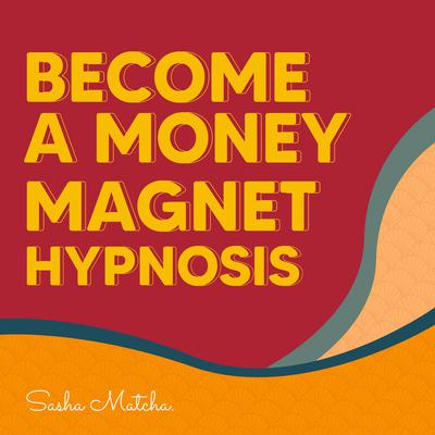 Become a Money Magnet Hypnosis: Attract Success and Wealth with Hypnosis, Meditation and Subliminal Affirmations Audiobook, by Sasha Matcha