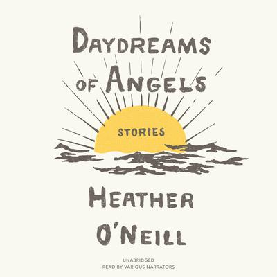 Daydreams of Angels: Stories Audiobook, by Heather O'Neill