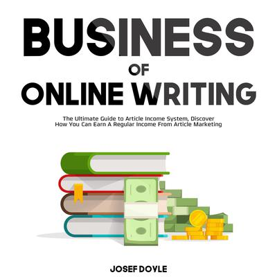 Business of Online Writing:: The Ultimate Guide to Article Income System, Discover How You Can Earn A Regular Income From Article Marketing Audiobook, by Josef Doyle