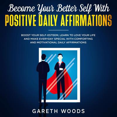 Become Your Better Self With Positive Daily Affirmations: Boost Your Self-Esteem, Learn to Love Your Life and Make Everyday Special with Comforting and Motivational Daily Affirmations Audiobook, by