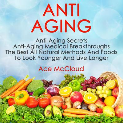 Anti Aging: Anti Aging Secrets: Anti Aging Medical Breakthroughs: The Best All Natural Methods And Foods To Look Younger And Live Longer: Anti Aging Secrets: Anti Aging Medical Breakthroughs: The Best All Natural Methods And Foods To Look Younger And Live Longer Audiobook, by Ace McCloud