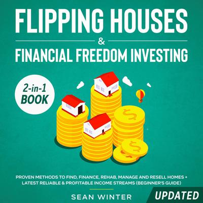 Flipping Houses and Financial Freedom Investing (Updated): 2-in-1 Book: Proven Methods to Find, Finance, Rehab, Manage and Resell Homes + Latest Reliable & Profitable Income Streams (Beginners Guide) Audiobook, by