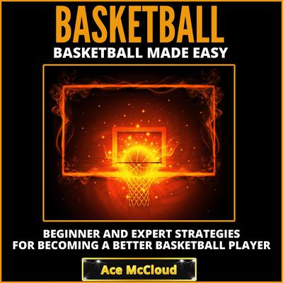 Basketball:: Basketball Made Easy: Beginner and Expert Strategies For Becoming A Better Basketball Player Audiobook, by Ace McCloud