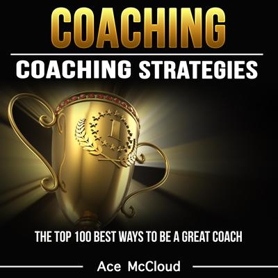 Coaching:: Coaching Strategies: The Top 100 Best Ways To Be A Great Coach Audiobook, by