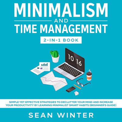 Minimalism and Time Management: 2-in-1 Book: Simple Yet Effective Strategies to Declutter Your Mind and Increase Your Productivity by Learning Minimalist Smart Habits (Beginners Guide) Audiobook, by Sean Winter