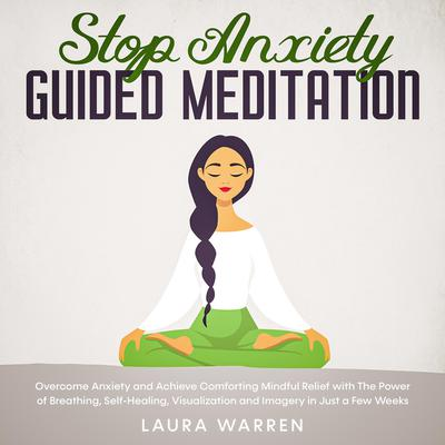 Stop Anxiety Guided Meditation Overcome Anxiety and Achieve Comforting Mindful Relief with The Power of Breathing, Self-Healing, Visualization and Imagery in Just a Few Weeks Audiobook, by Laura Warren