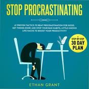 Stop Procrastinating, 67 Proven Tactics To Beat Procrastination for Good.Get Things Done and Stop Your Bad Habits, Little-Known Life Hacks to Boost Your Productivity + Step-by-Step 30-Day Plan: 67 Proven Tactics To Beat Procrastination for Good.Get Things Done and Stop Your Bad Habits, Little-Known Life Hacks to Boost Your Productivity + Step-by-Step 30-Day Plan Audiobook, by Ethan Grant