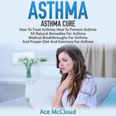 Asthma:: Asthma Cure: How To Treat Asthma: How To Prevent Asthma, All Natural Remedies For Asthma, Medical Breakthroughs For Asthma, And Proper Diet And Exercises For Asthma Audiobook, by Ace McCloud