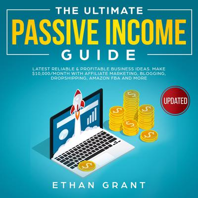 The Ultimate Passive Income Guide.Latest Reliable & Profitable Business Ideas, Make $10,000/Month with Affiliate Marketing,Blogging, Drop shipping, Amazon, FBA And More. Audiobook, by Ethan Grant