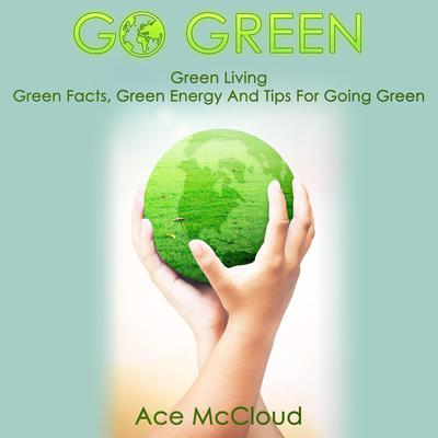 Go Green:: Green Living: Green Facts, Green Energy And Tips For Going Green Audiobook, by