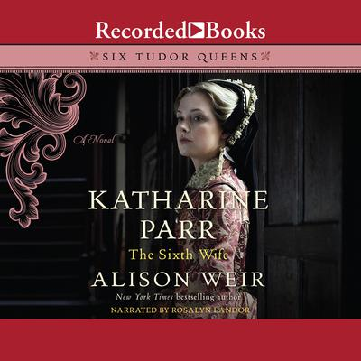 Katharine Parr, the Sixth Wife: A Novel Audiobook, by